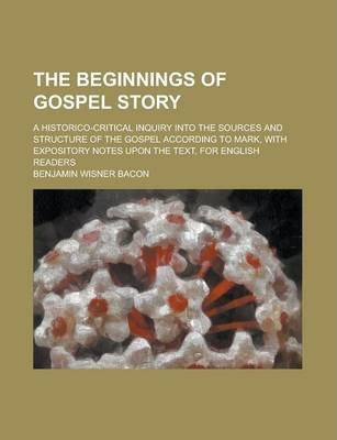 The Beginnings of Gospel Story; A Historico-Critical Inquiry Into the Sources and Structure of the Gospel According to Mark, with Expository Notes Upon the Text, for English Readers