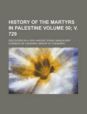 History of the Martyrs in Palestine; Discovered in a Very Ancient Syriac Manuscript Volume 50; V. 729