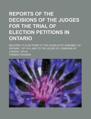 Reports of the Decisions of the Judges for the Trial of Election Petitions in Ontario; Relating to Elections to the Legislative Assembly of Ontario, 1871-5-9, and to the House of Commons of Canada, 1874-8