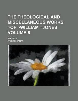 The Theological and Miscellaneous Works -Of -William -Jones; In 6 Vols Volume 6