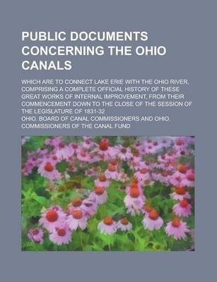 Public Documents Concerning the Ohio Canals; Which Are to Connect Lake Erie with the Ohio River, Comprising a Complete Official History of These Great Works of Internal Improvement, from Their Commencement Down to the Close of the Session