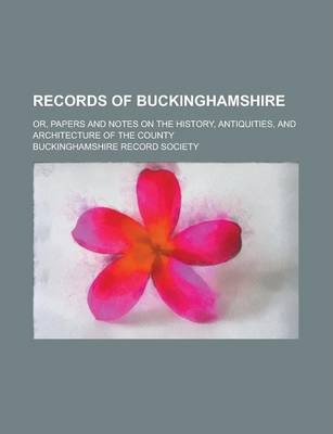 Records of Buckinghamshire; Or, Papers and Notes on the History, Antiquities, and Architecture of the County