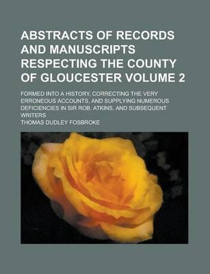 Abstracts of Records and Manuscripts Respecting the County of Gloucester; Formed Into a History, Correcting the Very Erroneous Accounts, and Supplying Numerous Deficiencies in Sir Rob. Atkins, and Subsequent Writers Volume 2