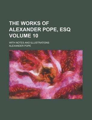 The Works of Alexander Pope, Esq; With Notes and Illustrations Volume 10