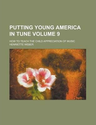 Putting Young America in Tune; How to Teach the Child Appreciation of Music Volume 9