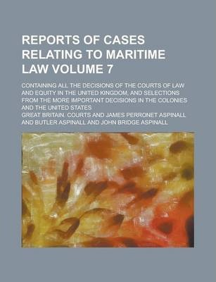 Reports of Cases Relating to Maritime Law; Containing All the Decisions of the Courts of Law and Equity in the United Kingdom, and Selections from the More Important Decisions in the Colonies and the United States Volume 7