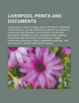 Liverpool Prints and Documents; Catalogue of Maps, Plans, Views, Portraits, Memoirs, Literature & C. in the Reference Library Relating to Liverpool and Serving to Illustrate Its History, Biography, Administration, Commerce and General