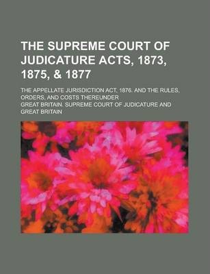 The Supreme Court of Judicature Acts, 1873, 1875, & 1877; The Appellate Jurisdiction ACT, 1876. and the Rules, Orders, and Costs Thereunder