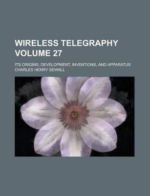 Wireless Telegraphy; Its Origins, Development, Inventions, and Apparatus Volume 27