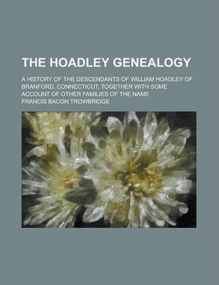 The Hoadley Genealogy; A History of the Descendants of William Hoadley of Branford, Connecticut, Together with Some Account of Other Families of the Name