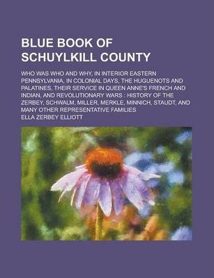 Blue Book of Schuylkill County; Who Was Who and Why, in Interior Eastern Pennsylvania, in Colonial Days, the Huguenots and Palatines, Their Service in Queen Anne's French and Indian, and Revolutionary Wars