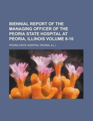 Biennial Report of the Managing Officer of the Peoria State Hospital at Peoria, Illinois Volume 8-10