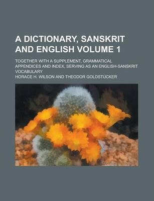 A Dictionary, Sanskrit and English; Together with a Supplement, Grammatical Appendices and Index, Serving as an English-Sanskrit Vocabulary Volume 1