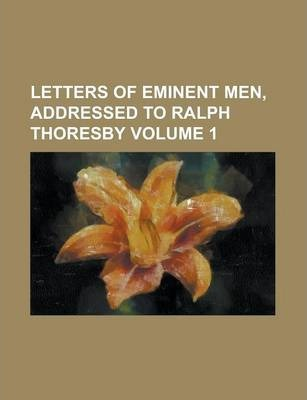 Letters of Eminent Men, Addressed to Ralph Thoresby Volume 1