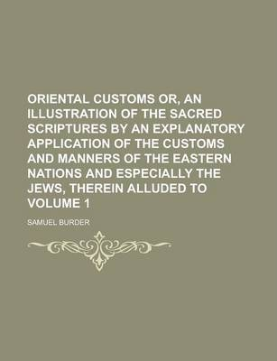 Oriental Customs Or, an Illustration of the Sacred Scriptures by an Explanatory Application of the Customs and Manners of the Eastern Nations and Especially the Jews, Therein Alluded to Volume 1