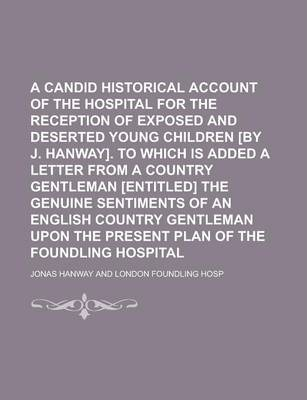 A Candid Historical Account of the Hospital for the Reception of Exposed and Deserted Young Children [By J. Hanway]. to Which Is Added a Letter from a Country Gentleman [Entitled] the Genuine Sentiments of an English Country Gentleman