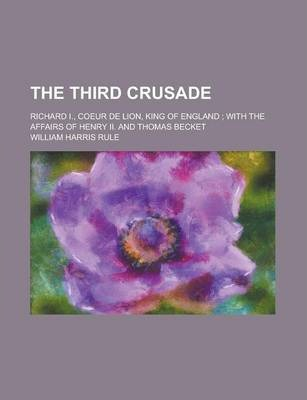 The Third Crusade; Richard I., Coeur de Lion, King of England; With the Affairs of Henry II. and Thomas Becket
