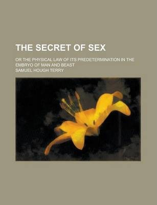 The Secret of Sex; Or the Physical Law of Its Predetermination in the Embryo of Man and Beast