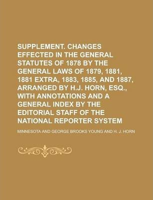 Supplement. Changes Effected in the General Statutes of 1878 by the General Laws of 1879, 1881, 1881 Extra, 1883, 1885, and 1887, Arranged by H.J. Horn, Esq., with Annotations and a General Index by the Editorial Staff of the National