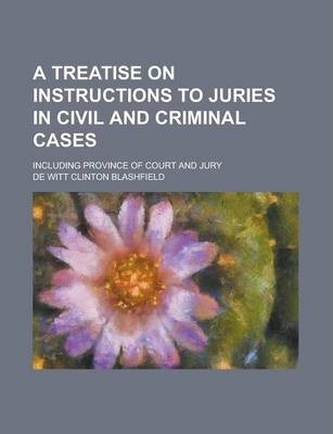 A Treatise on Instructions to Juries in Civil and Criminal Cases; Including Province of Court and Jury