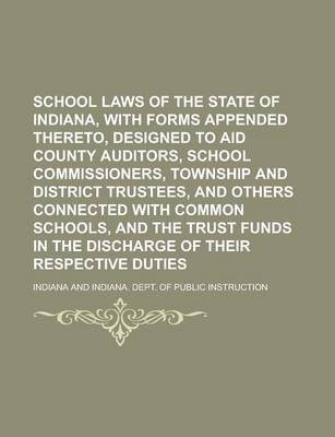 School Laws of the State of Indiana, with Forms Appended Thereto, Designed to Aid County Auditors, School Commissioners, Township and District Trustees, and Others Connected with Common Schools, and the Trust Funds in the Discharge of Their