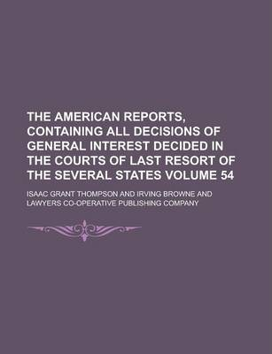 The American Reports, Containing All Decisions of General Interest Decided in the Courts of Last Resort of the Several States Volume 54