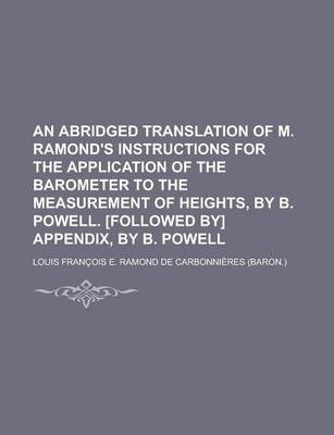 An Abridged Translation of M. Ramond's Instructions for the Application of the Barometer to the Measurement of Heights, by B. Powell. [Followed By] Appendix, by B. Powell