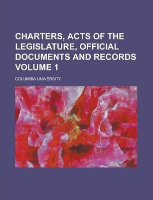 Charters, Acts of the Legislature, Official Documents and Records Volume 1
