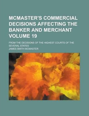 McMaster's Commercial Decisions Affecting the Banker and Merchant; From the Decisions of the Highest Courts of the Several States Volume 19