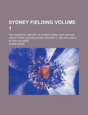 Sydney Fielding; The Domestic History of a Gentleman, Who Served Under Their Late Majesties George IV. and William IV.