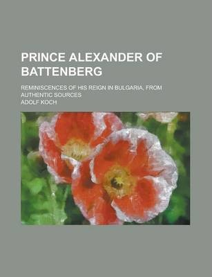 Prince Alexander of Battenberg; Reminiscences of His Reign in Bulgaria, from Authentic Sources