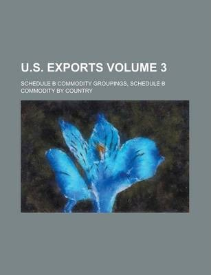 U.S. Exports; Schedule B Commodity Groupings, Schedule B Commodity by Country Volume 3