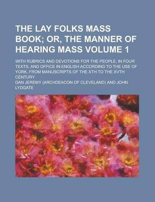 The Lay Folks Mass Book; With Rubrics and Devotions for the People, in Four Texts, and Office in English According to the Use of York, from Manuscripts of the Xth to the Xvth Century Volume 1