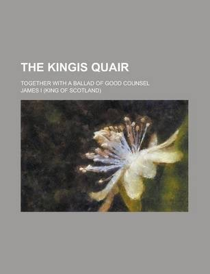 The Kingis Quair; Together with a Ballad of Good Counsel