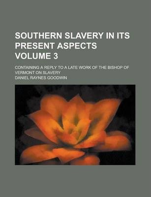 Southern Slavery in Its Present Aspects; Containing a Reply to a Late Work of the Bishop of Vermont on Slavery Volume 3