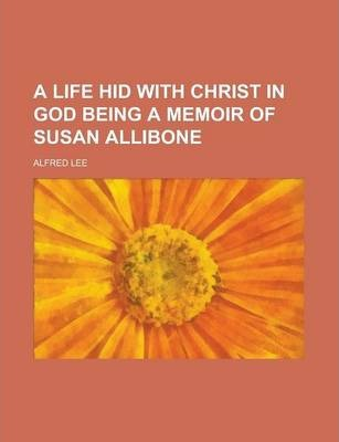 A Life Hid with Christ in God Being a Memoir of Susan Allibone