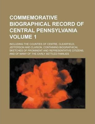 Commemorative Biographical Record of Central Pennsylvania; Including the Counties of Centre, Clearfield, Jefferson and Clarion, Containing Biographical Sketches of Prominent and Representative Citizens, and of Many of the Early Volume 1