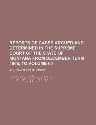 Reports of Cases Argued and Determined in the Supreme Court of the State of Montana from December Term 1868, to Volume 60