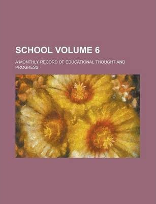 School; A Monthly Record of Educational Thought and Progress Volume 6