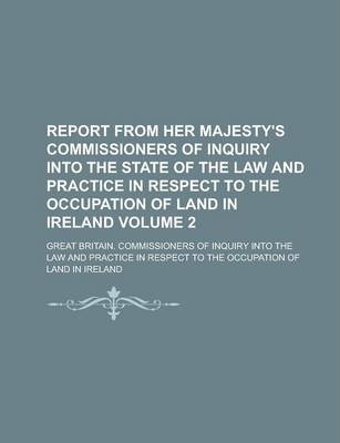 Report from Her Majesty's Commissioners of Inquiry Into the State of the Law and Practice in Respect to the Occupation of Land in Ireland Volume 2