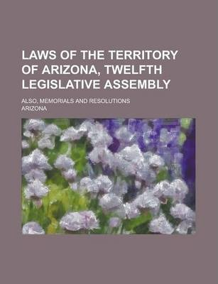 Laws of the Territory of Arizona, Twelfth Legislative Assembly; Also, Memorials and Resolutions