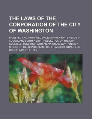 The Laws of the Corporation of the City of Washington; Digested and Arranged Under Appropriate Heads in Accordance with a Joint Resolution of the City Councils, Together with an Appendix, Containing a Digest of the Charter and Other Acts