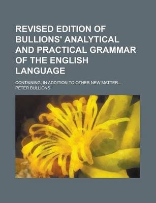 Revised Edition of Bullions' Analytical and Practical Grammar of the English Language; Containing, in Addition to Other New Matter....