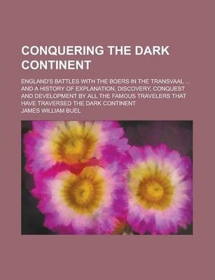 Conquering the Dark Continent; England's Battles with the Boers in the Transvaal ... and a History of Explanation, Discovery, Conquest and Development by All the Famous Travelers That Have Traversed the Dark Continent
