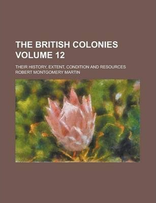 The British Colonies; Their History, Extent, Condition and Resources Volume 12