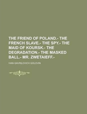 The Friend of Poland.- The French Slave.- The Spy.- The Maid of Koursk.- The Degradation.- The Masked Ball.- Mr. Zwetaieff.-
