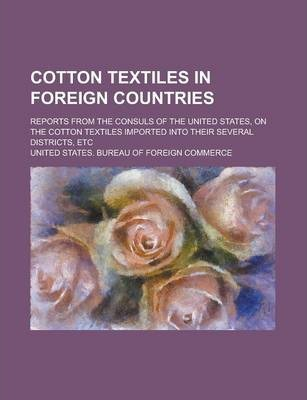 Cotton Textiles in Foreign Countries; Reports from the Consuls of the United States, on the Cotton Textiles Imported Into Their Several Districts, Etc