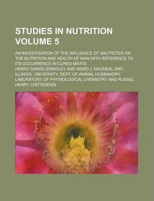 Studies in Nutrition; An Investigation of the Influence of Saltpeter on the Nutrition and Health of Man with Reference to Its Occurrence in Cured Meats Volume 5