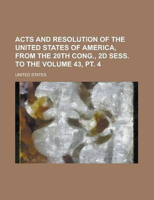 Acts and Resolution of the United States of America, from the 20th Cong., 2D Sess. to the Volume 43, PT. 4