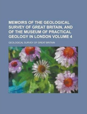 Memoirs of the Geological Survey of Great Britain, and of the Museum of Practical Geology in London Volume 4